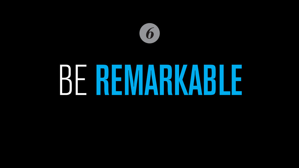 6 BE REMARKABLE