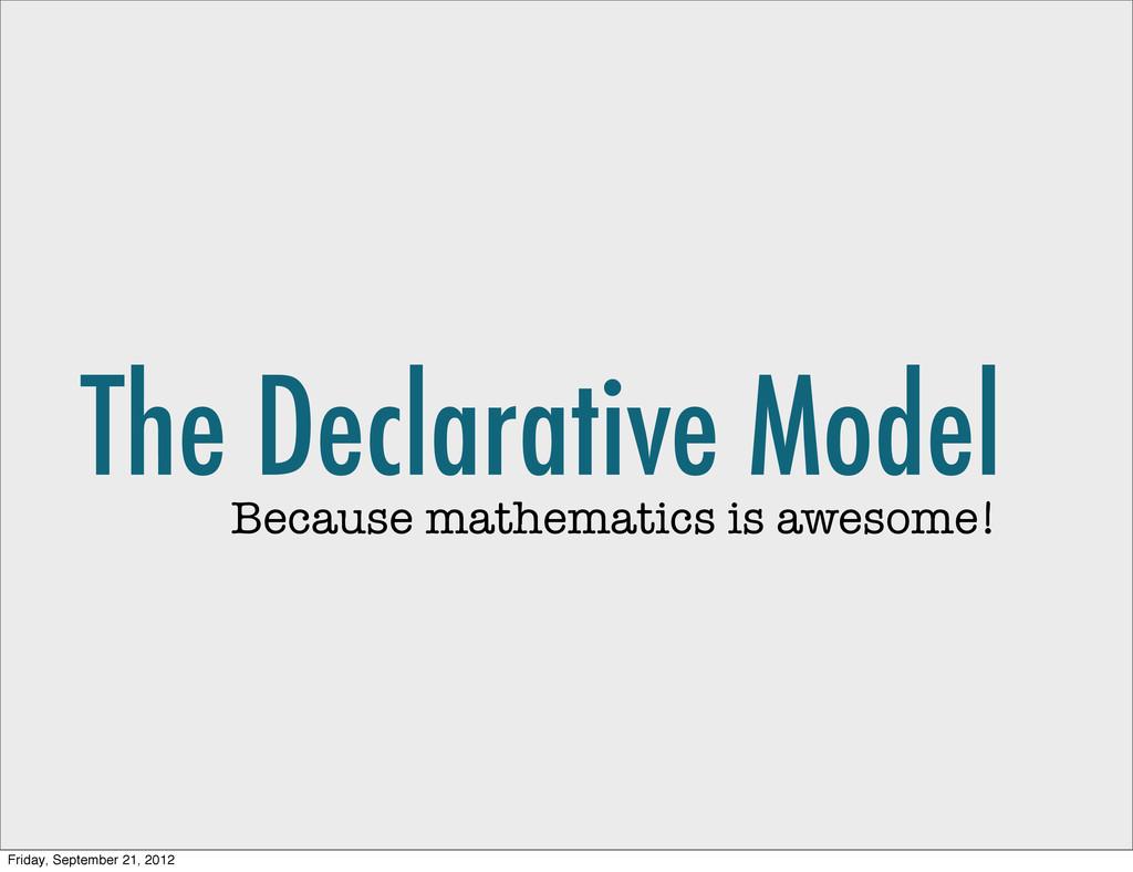 The Declarative Model Because mathematics is aw...