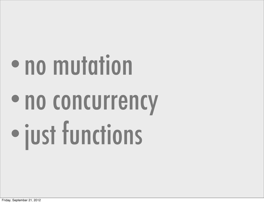 •no mutation •no concurrency •just functions Fr...