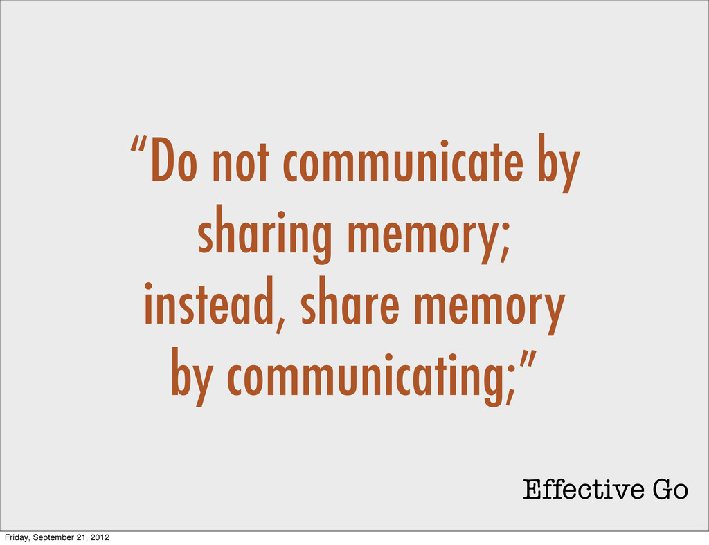 """""""Do not communicate by sharing memory; instead,..."""