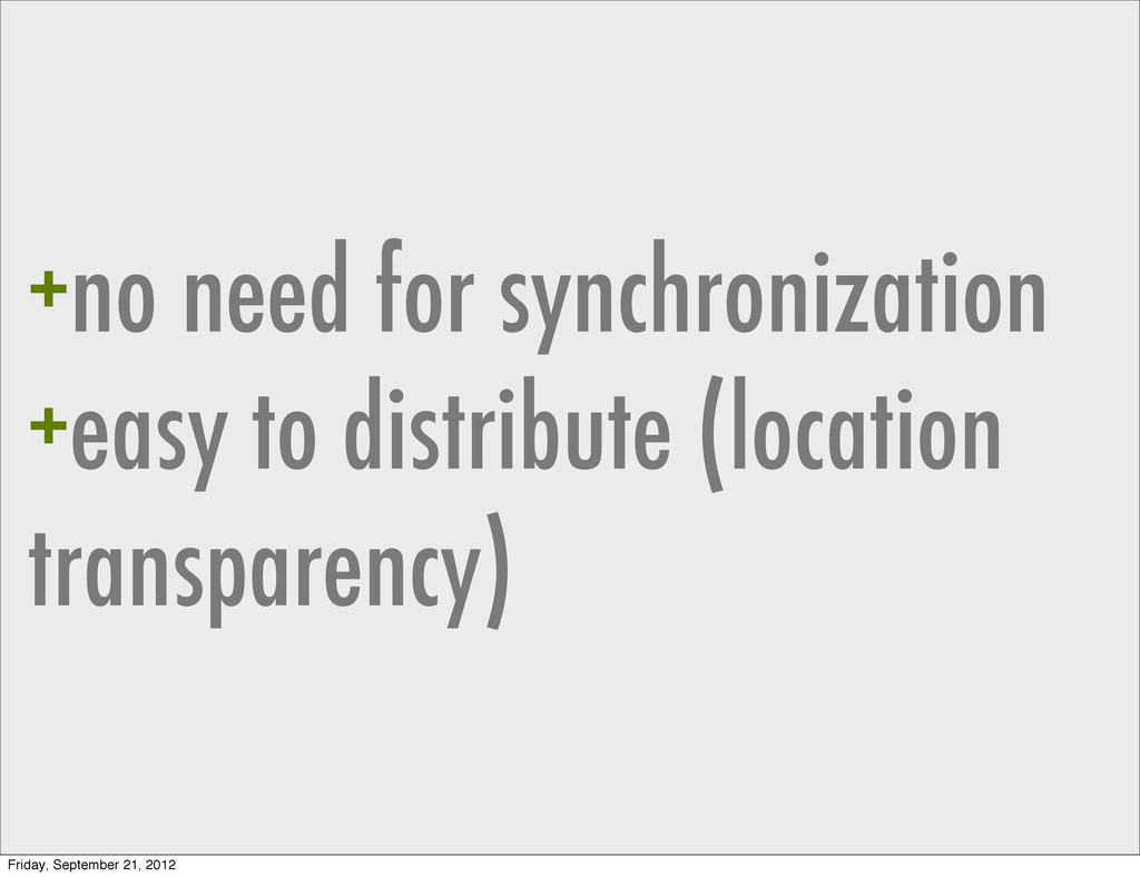 +no need for synchronization +easy to distribut...