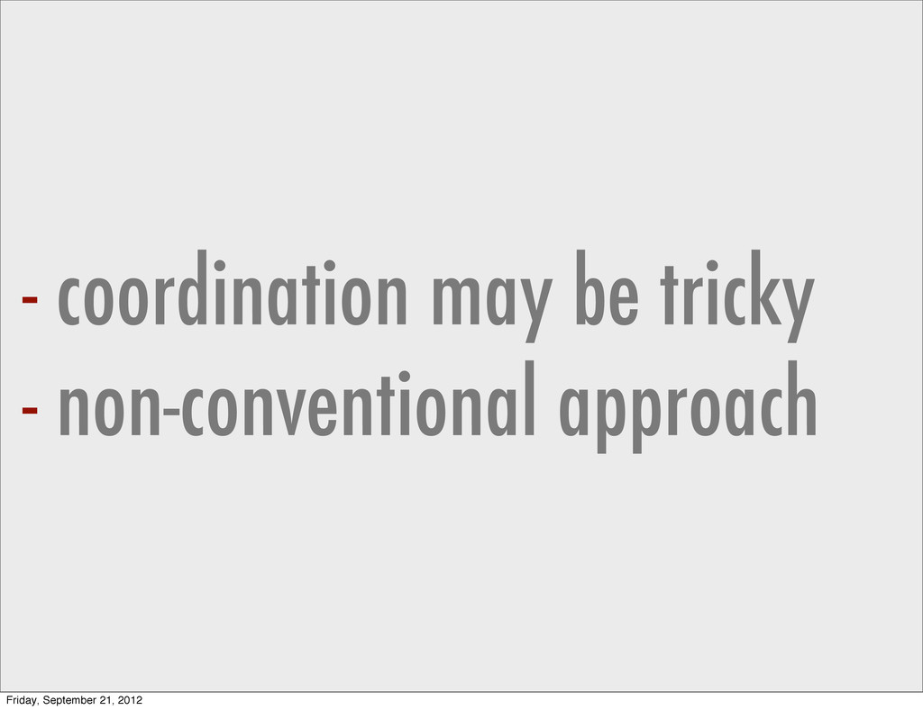 - coordination may be tricky - non-conventional...