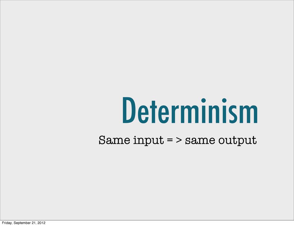 Determinism Same input = > same output Friday, ...