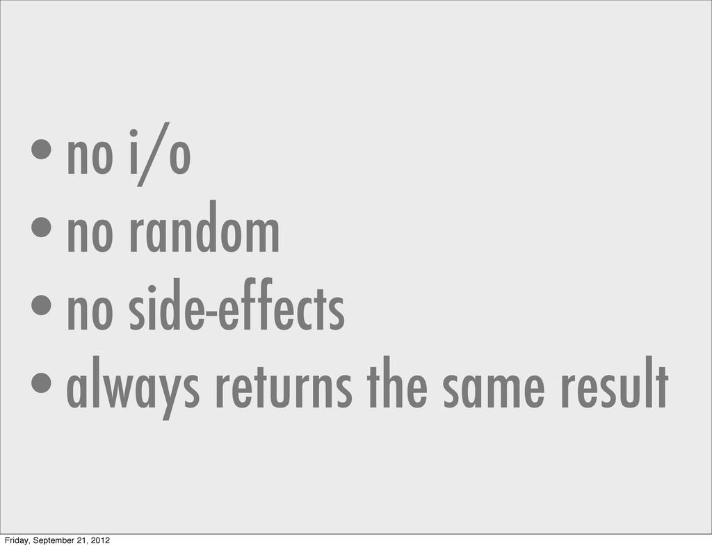 •no i/o •no random •no side-effects •always ret...
