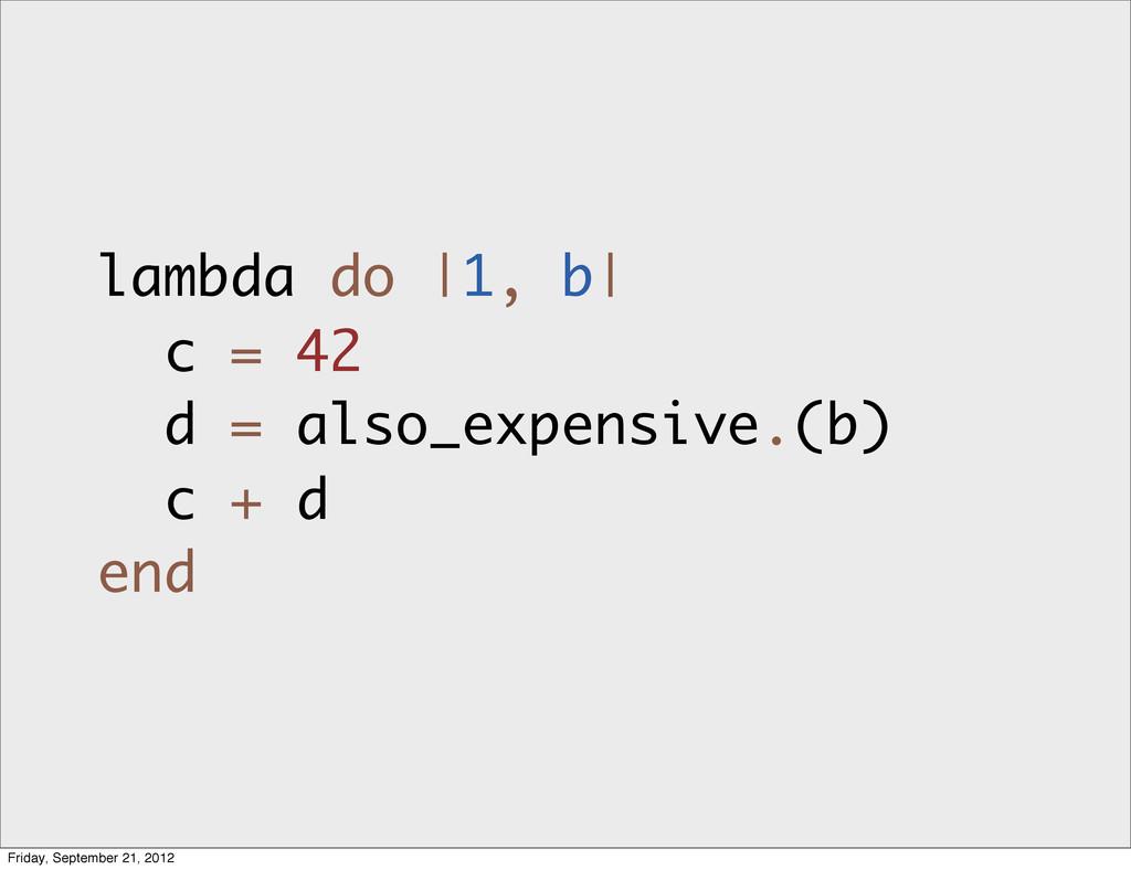 lambda do |1, b| c = 42 d = also_expensive.(b) ...