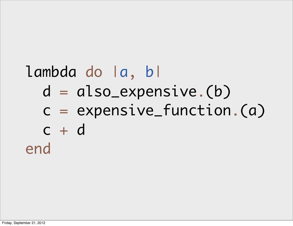 lambda do |a, b| d = also_expensive.(b) c = exp...