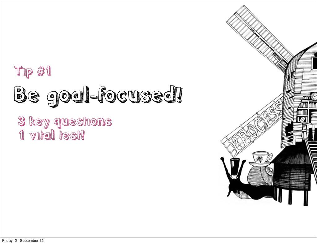 Tip #1 Be goal-focused! 3 key questions 1 vital...