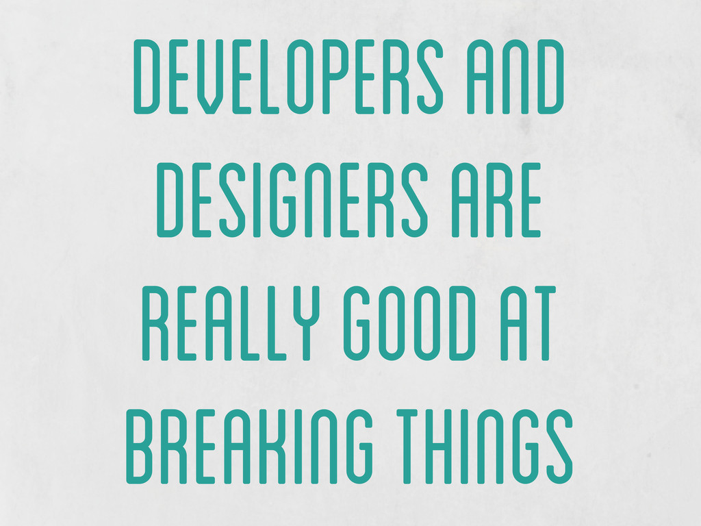 developers and designers are really good at bre...