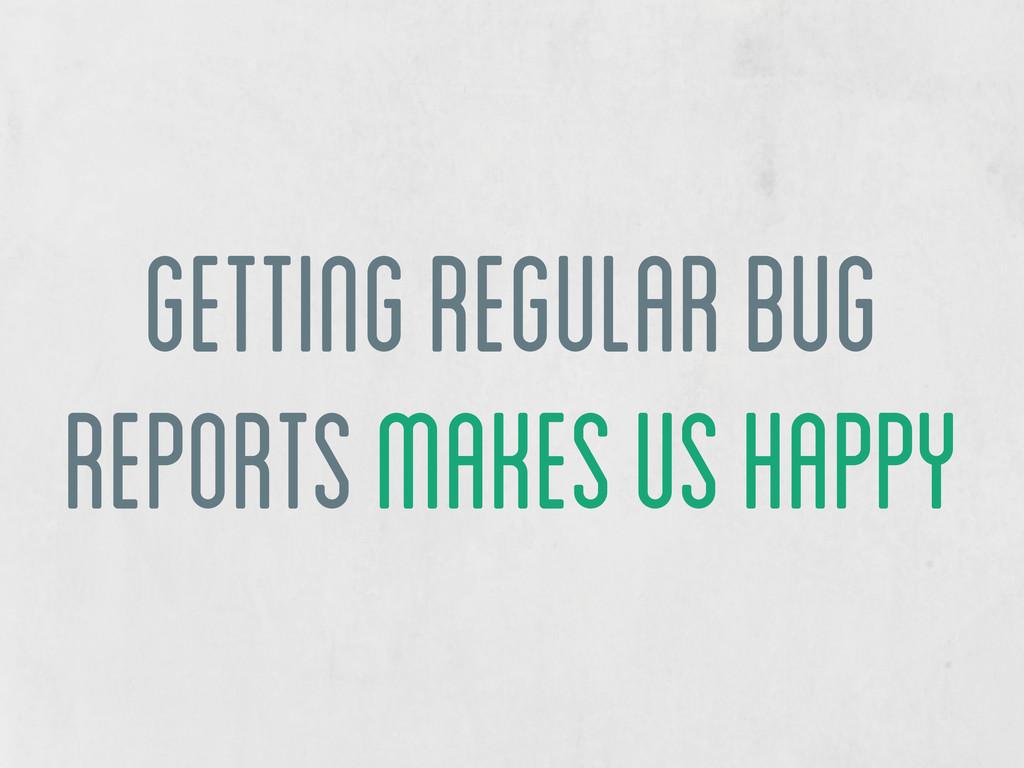 getting regular bug reports makes us happy