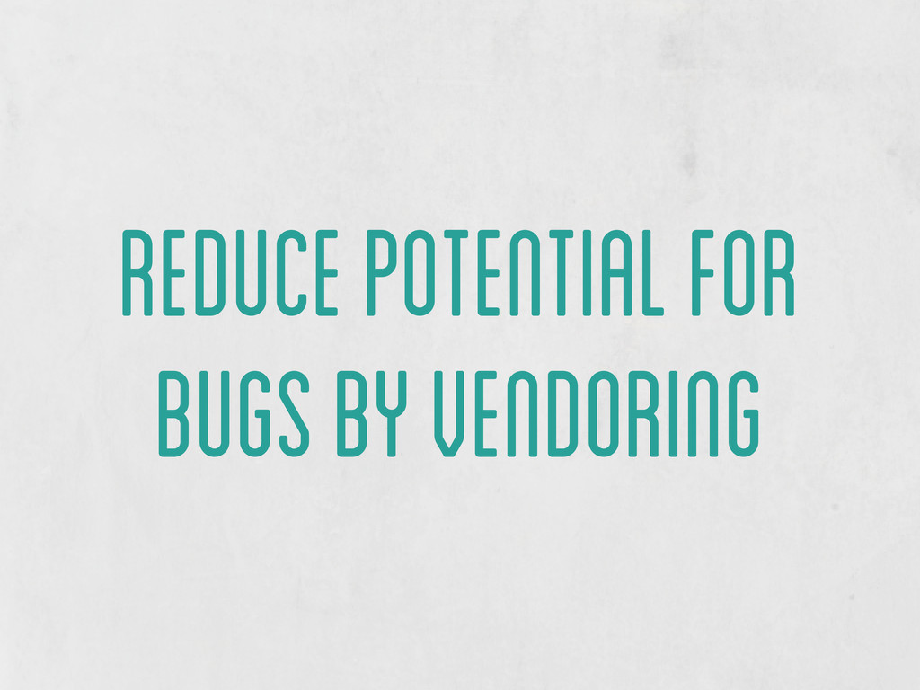 reduce potential for bugs by vendoring