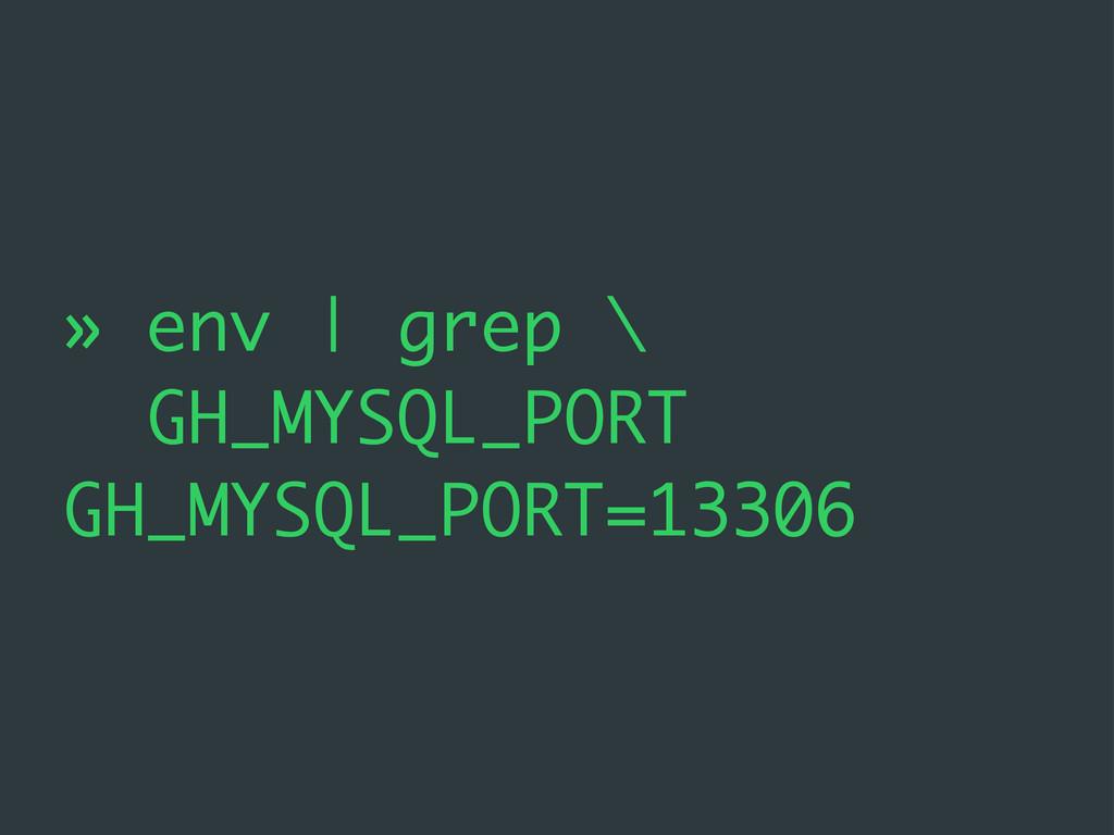 » env | grep \ GH_MYSQL_PORT GH_MYSQL_PORT=13306