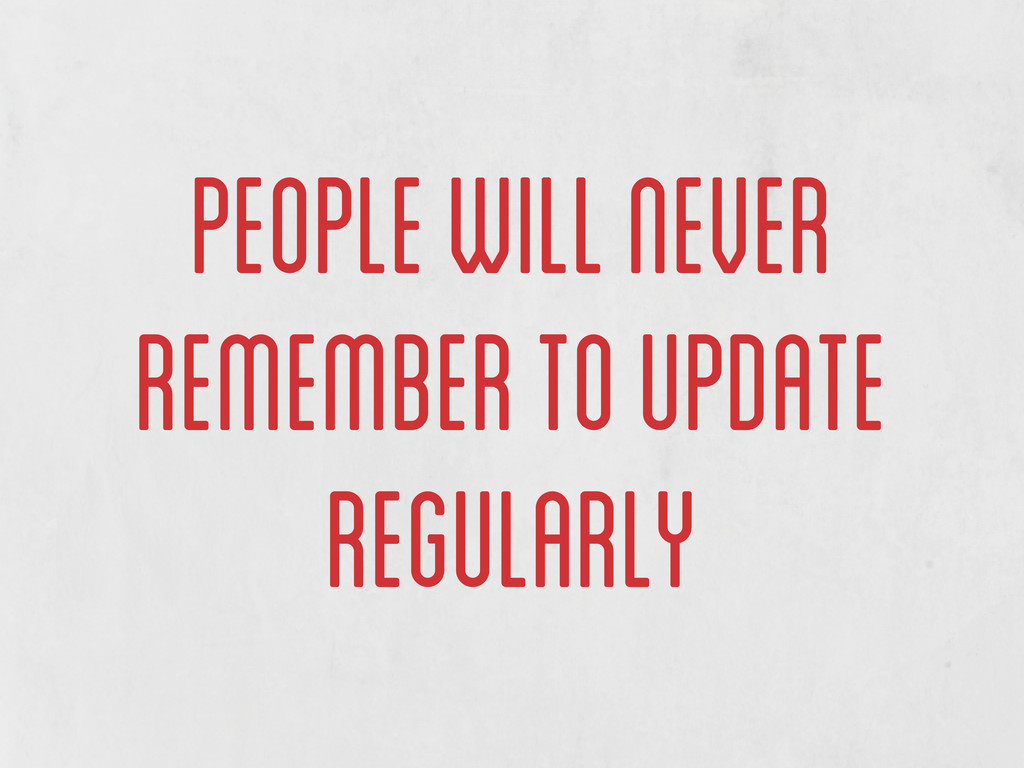 people will never remember to update regularly