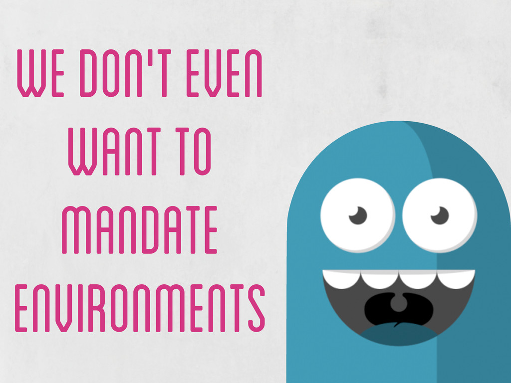 we don't even want to mandate environments