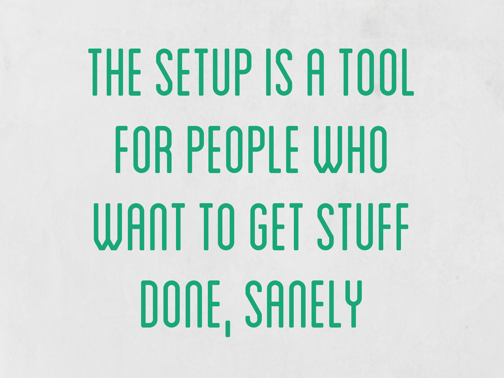 the setup is a tool for people who want to get ...