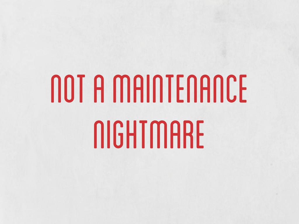not a maintenance nightmare