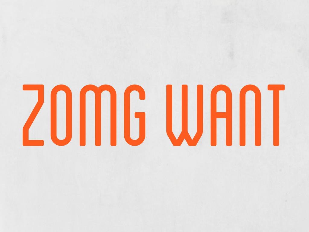 zomg want