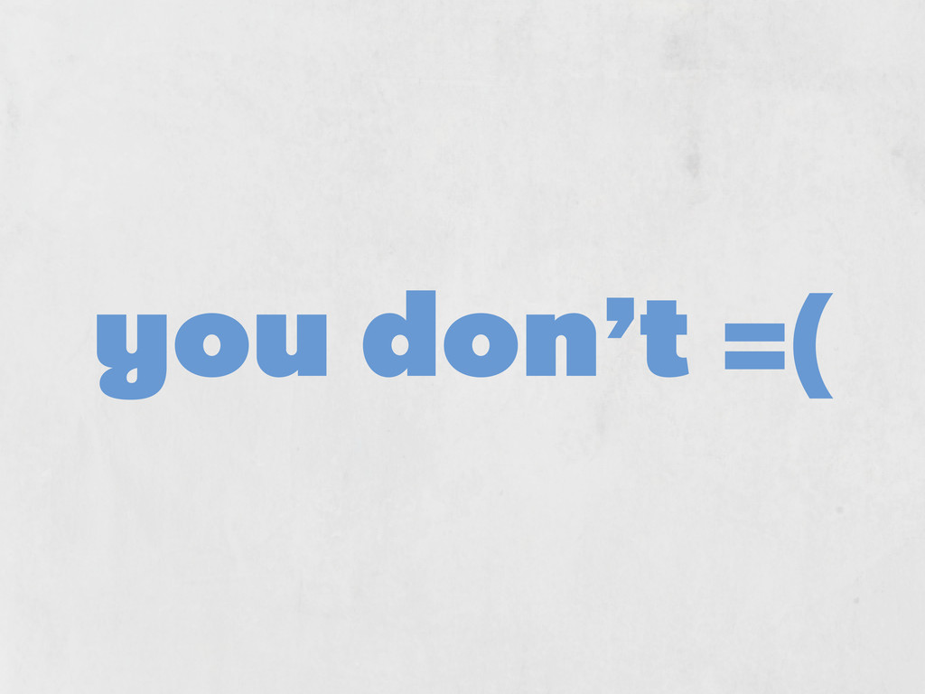 you don't =(