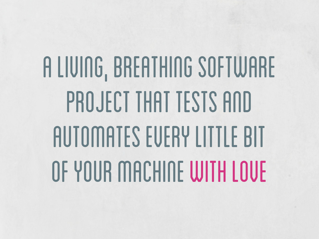 a living, breathing software project that tests...
