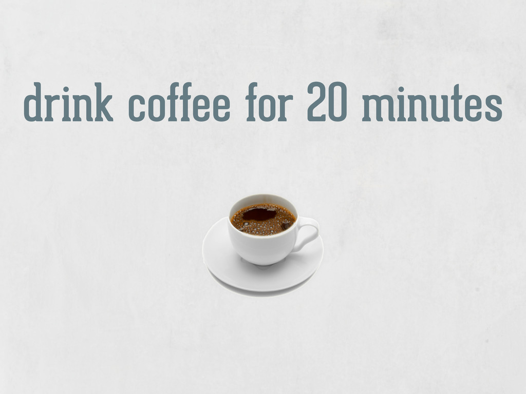 drink coffee for 20 minutes