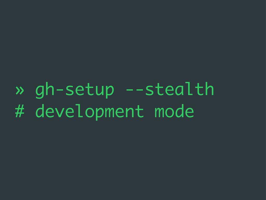 » gh-setup --stealth # development mode