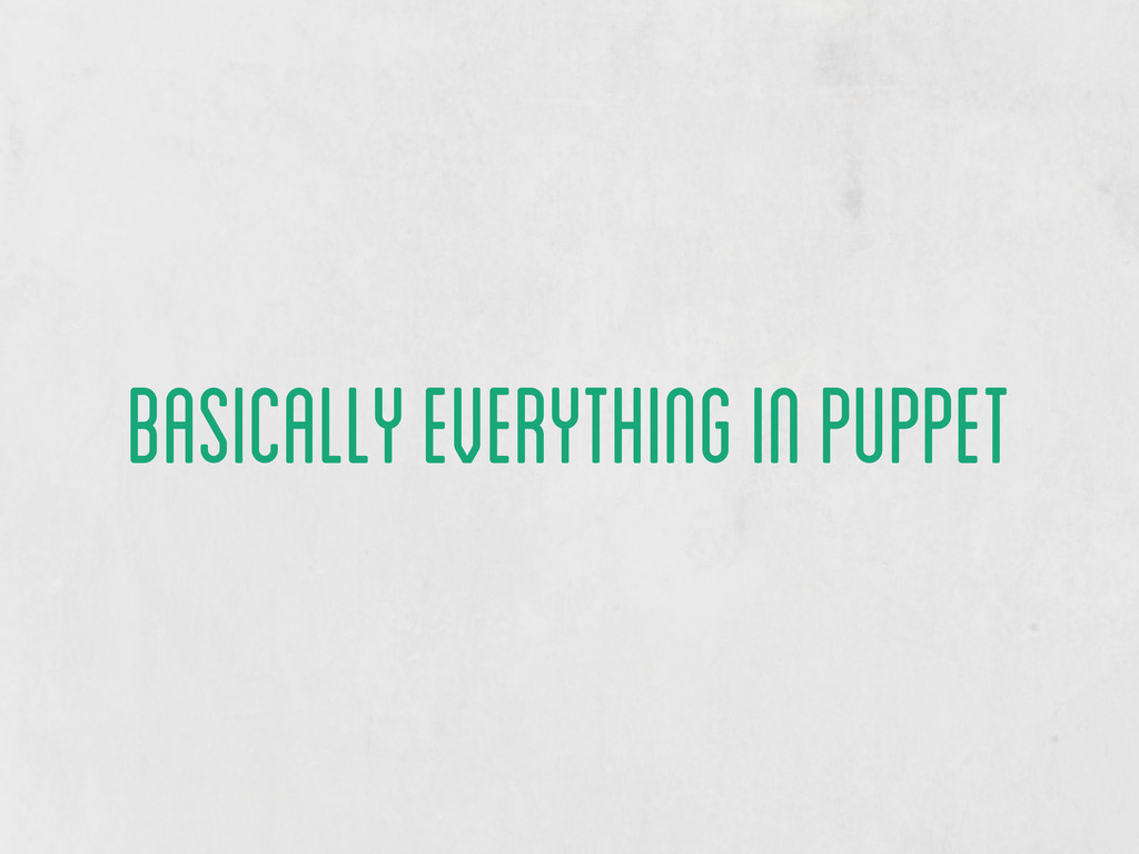 basically everything in puppet