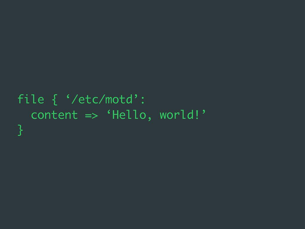 file { '/etc/motd': content => 'Hello, world!' }