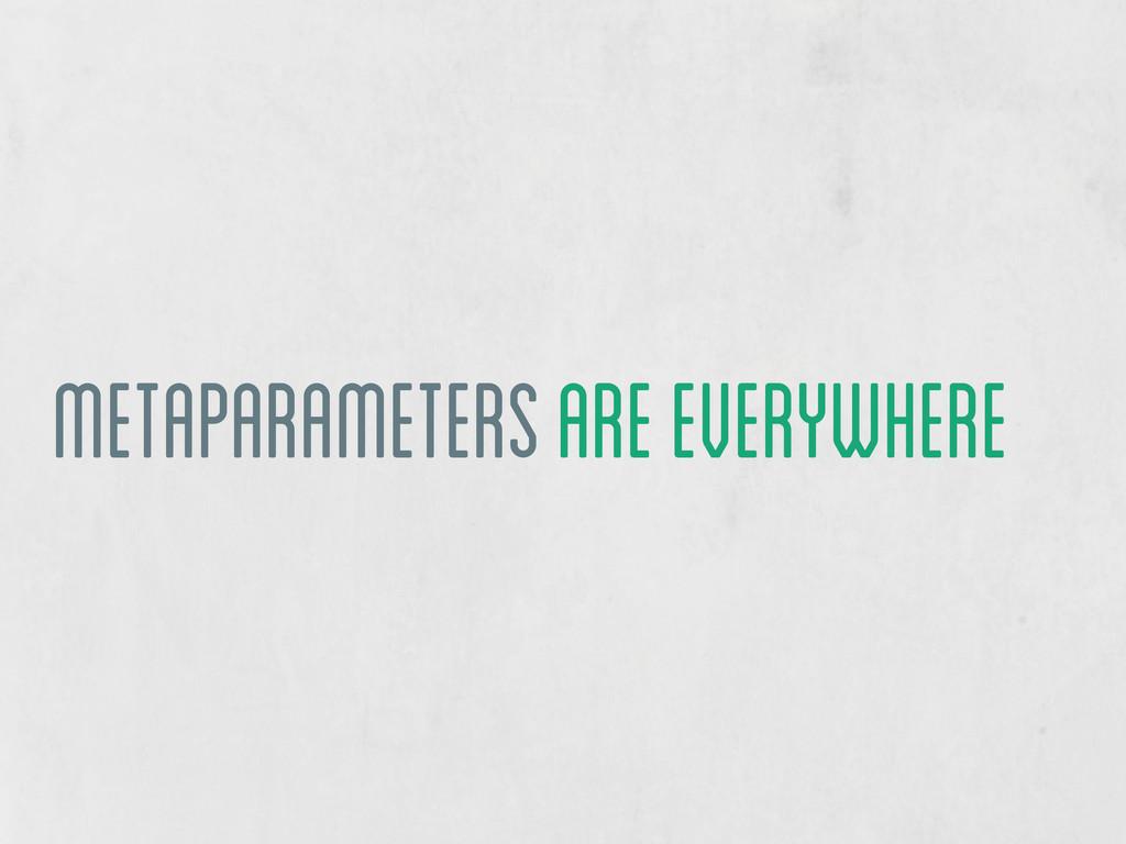 metaparameters are everywhere