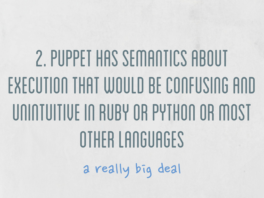 2. puppet has semantics about execution that wo...