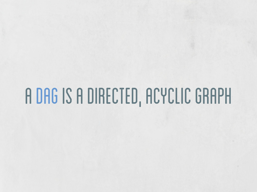a DAG is a directed, acyclic graph