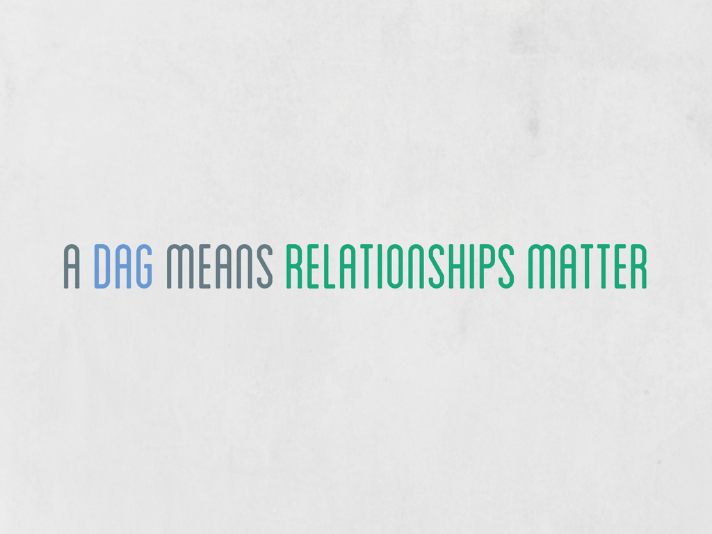 a DAG means relationships matter