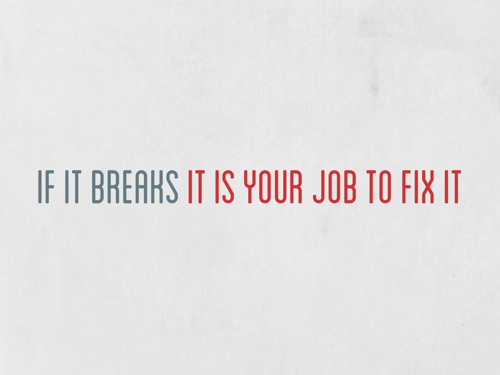if it breaks it is your job to fix it