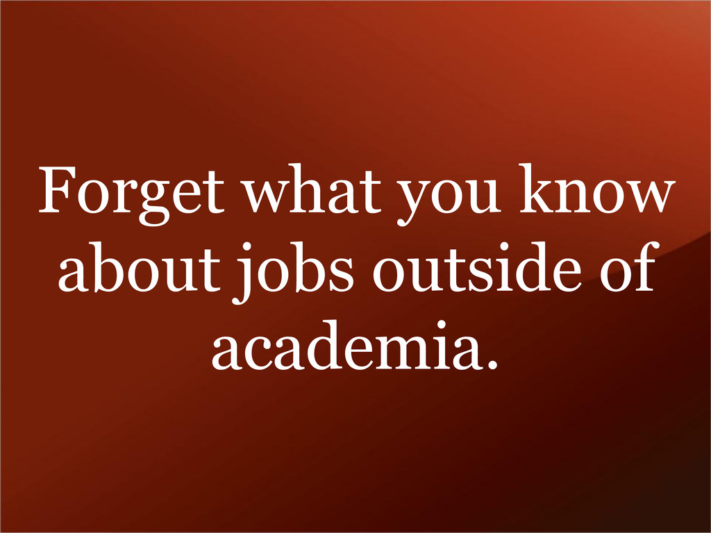 Forget what you know about jobs outside of acad...