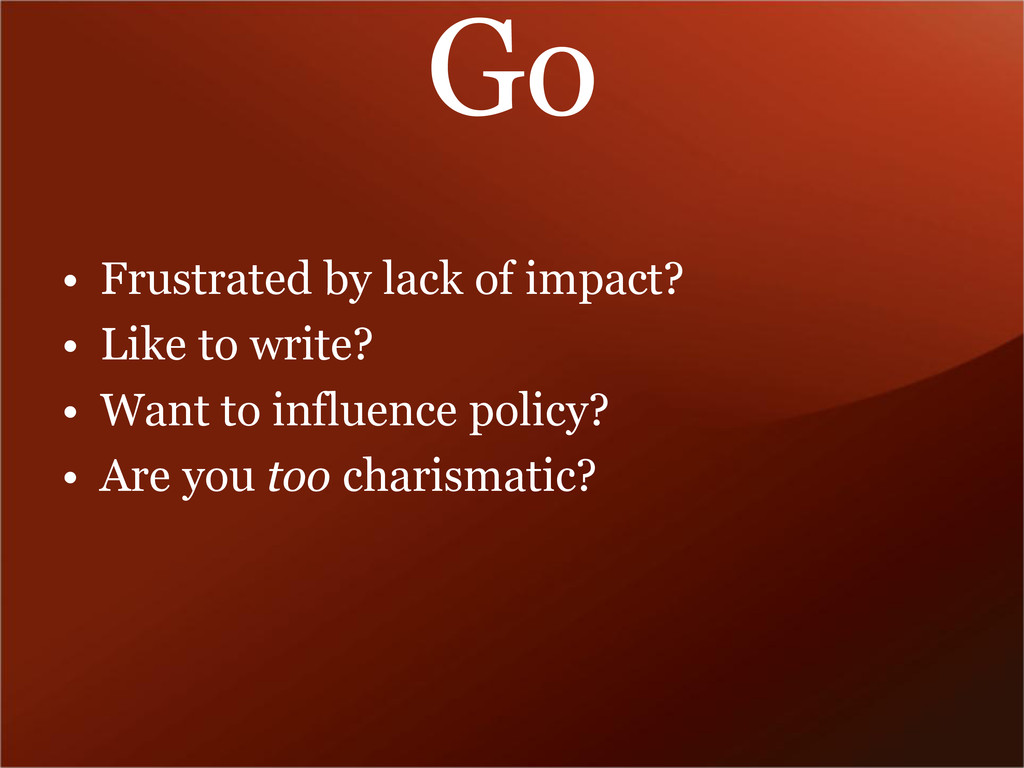 Go • Frustrated by lack of impact? • Like to wr...