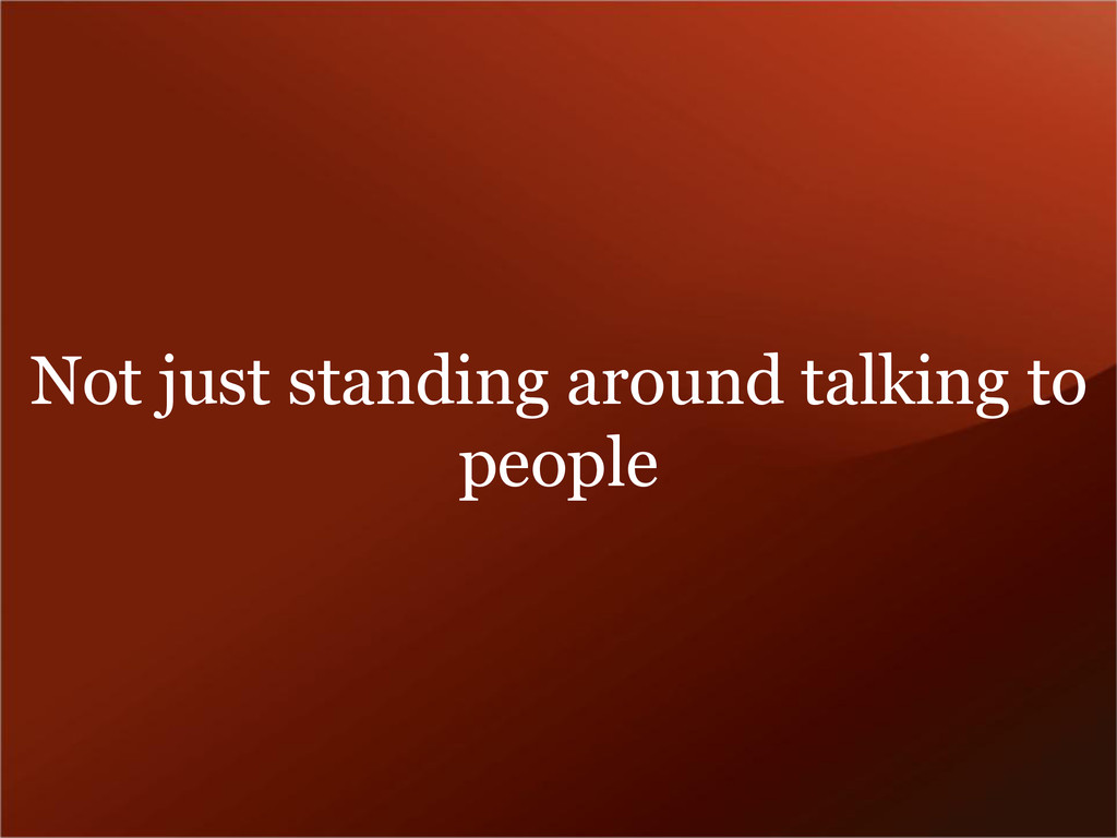 Not just standing around talking to people