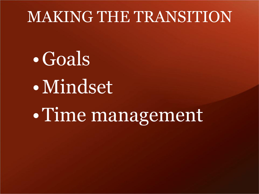 MAKING THE TRANSITION •Goals •Mindset •Time man...