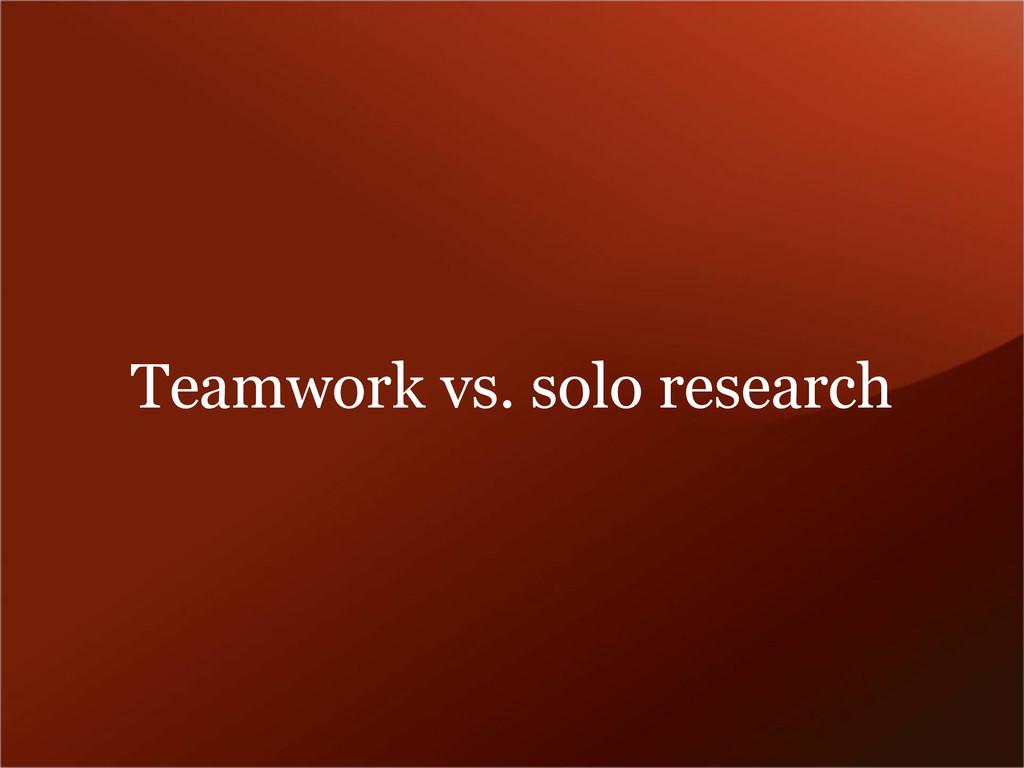 Teamwork vs. solo research