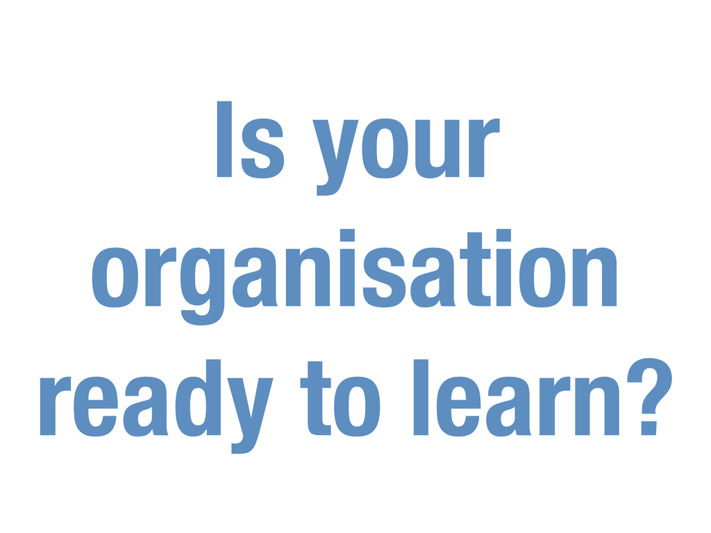Is your organisation ready to learn?