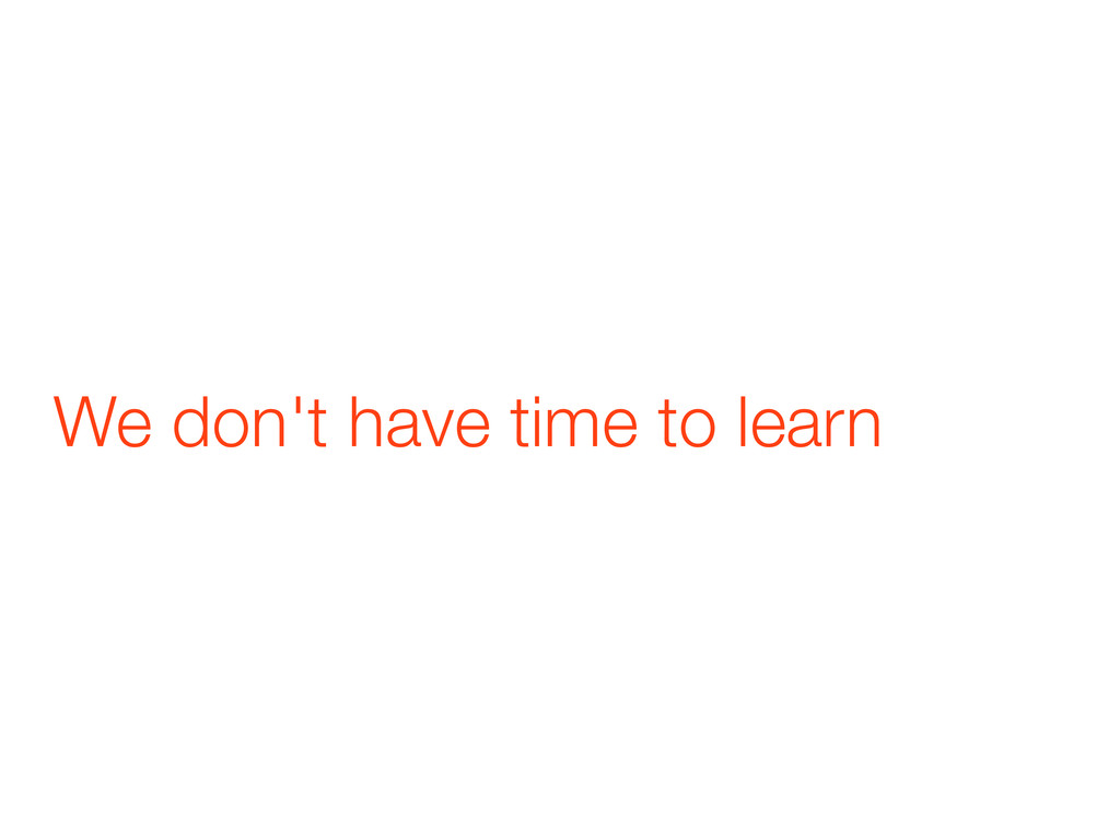 We don't have time to learn