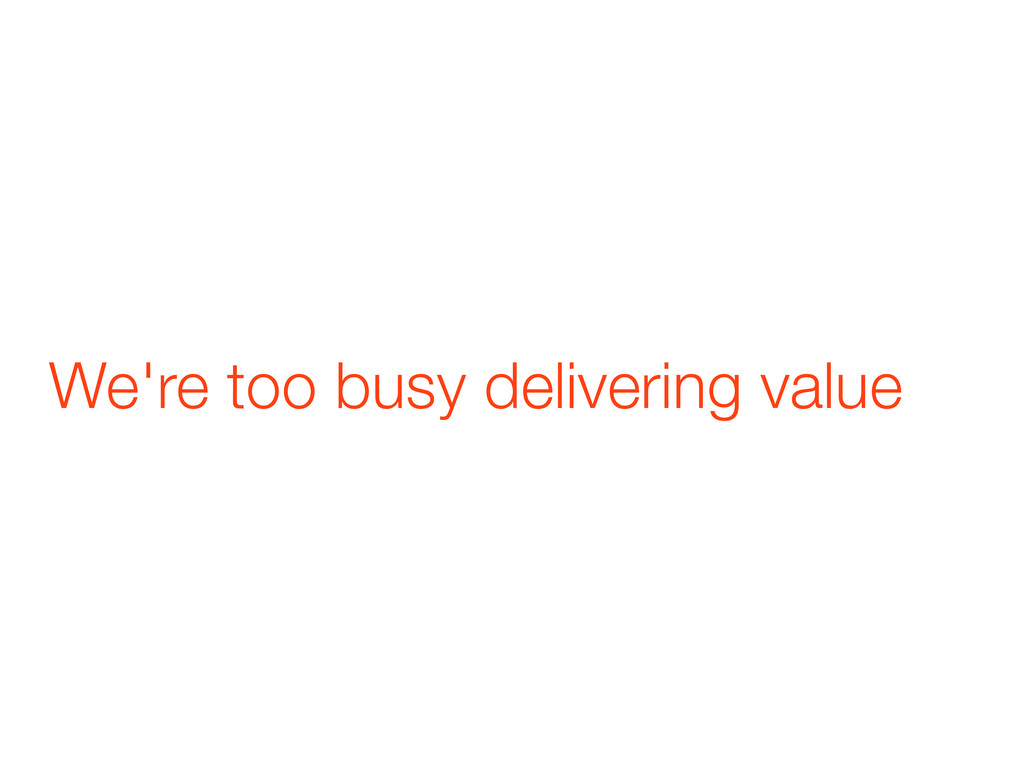 We're too busy delivering value