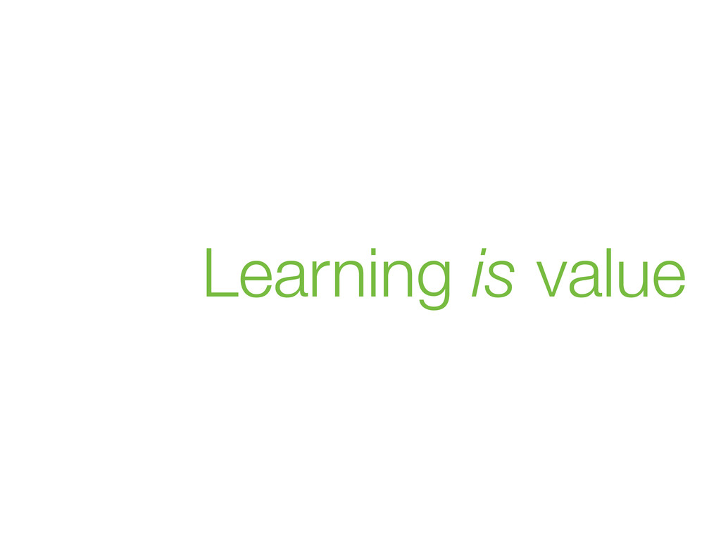 Learning is value