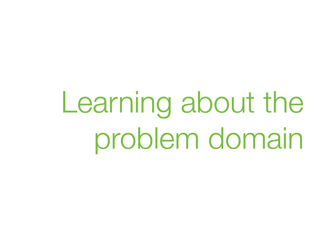 Learning about the problem domain