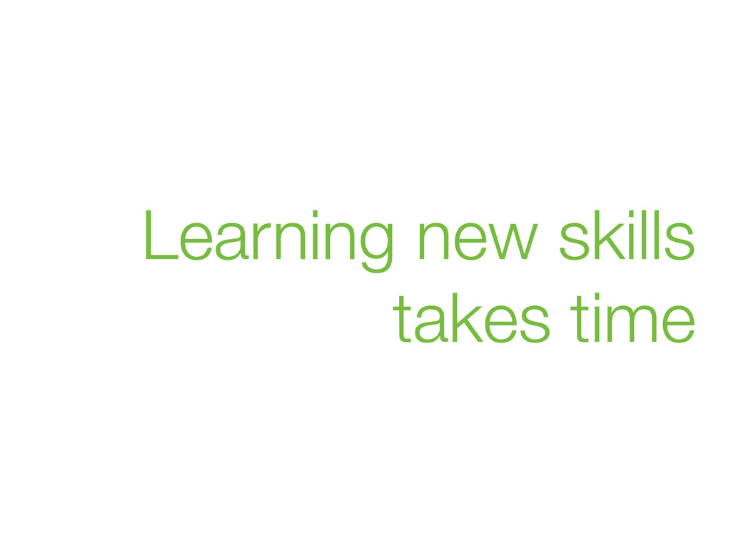 Learning new skills takes time