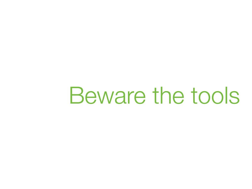 Beware the tools