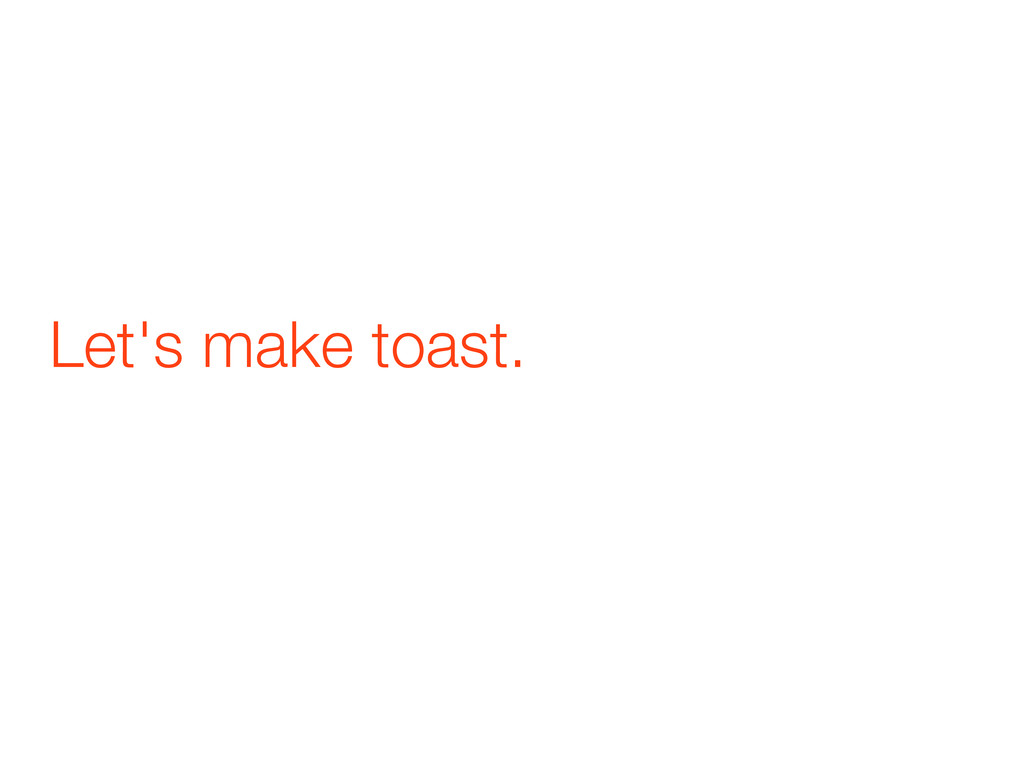 Let's make toast.