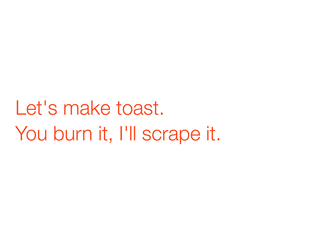 Let's make toast. You burn it, I'll scrape it.