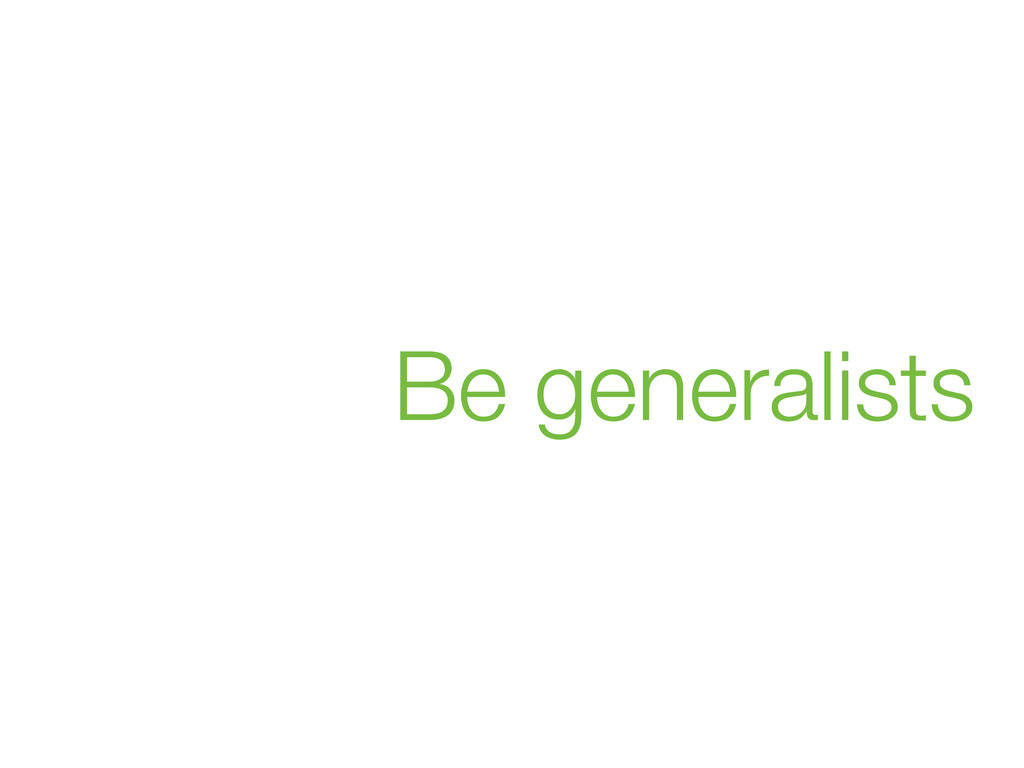 Be generalists