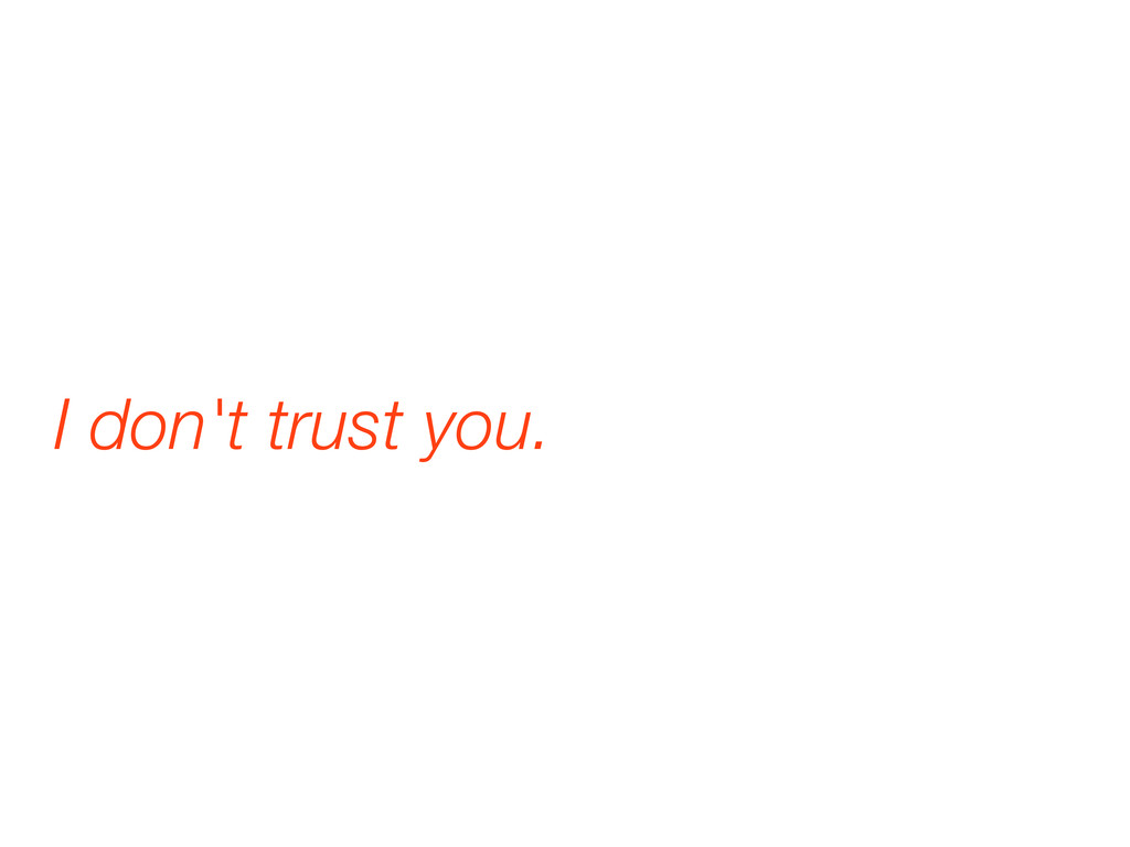 I don't trust you.