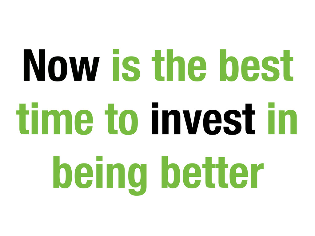 Now is the best time to invest in being better