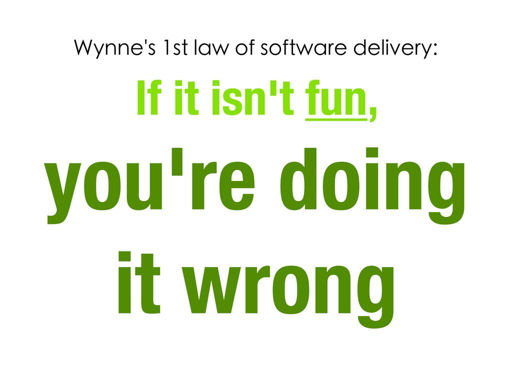 If it isn't fun, you're doing it wrong Wynne's ...