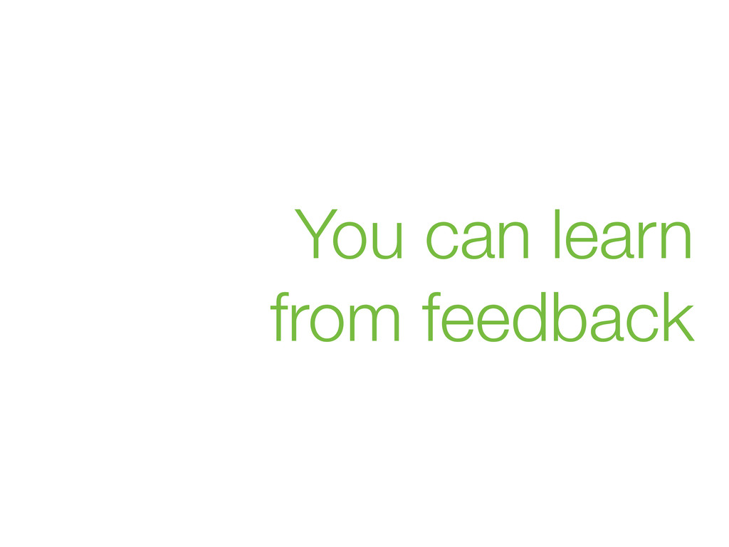 You can learn from feedback